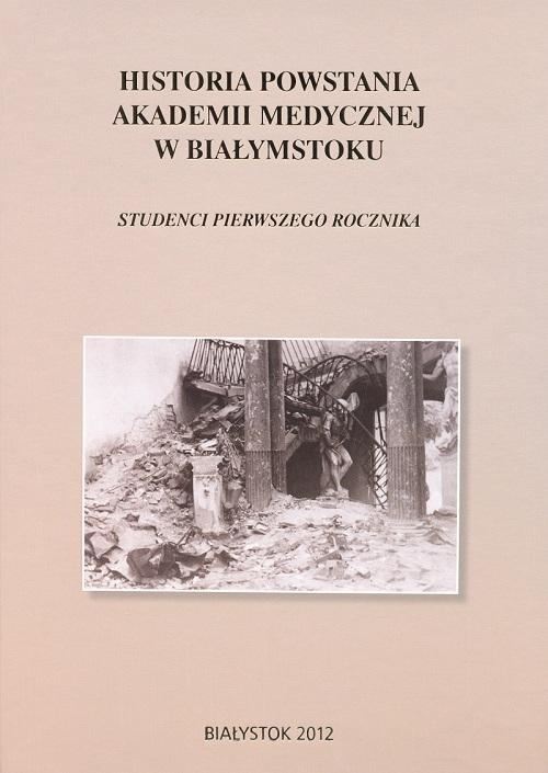 Koladka kisążki o pierwszych studentach Uniwersytetu Medycznego w Bialymstoku. Na okladce w kolorze beżowym zdjęcie wnętrza zrujnowanego pałacu z 1950 roku.